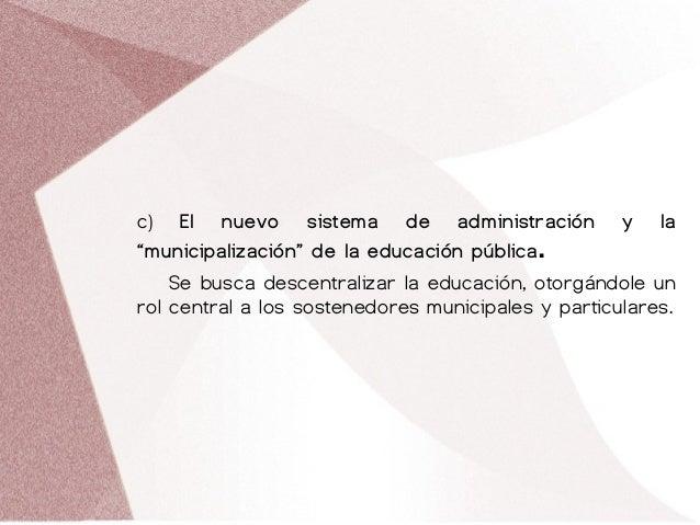 """c) El nuevo sistema de administración y la """"municipalización"""" de la educación pública. Se busca descentralizar la educació..."""