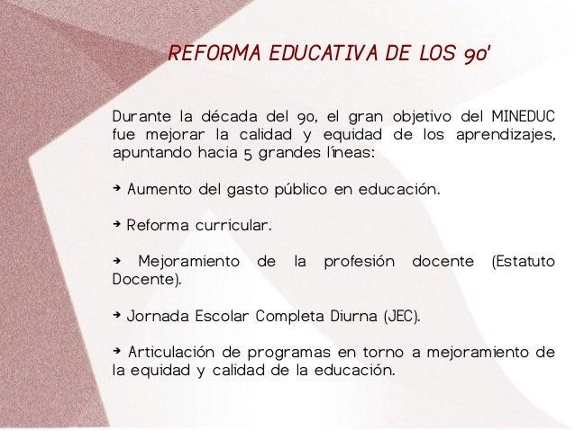 REFORMA EDUCATIVA DE LOS 90' Durante la década del 90, el gran objetivo del MINEDUC fue mejorar la calidad y equidad de lo...