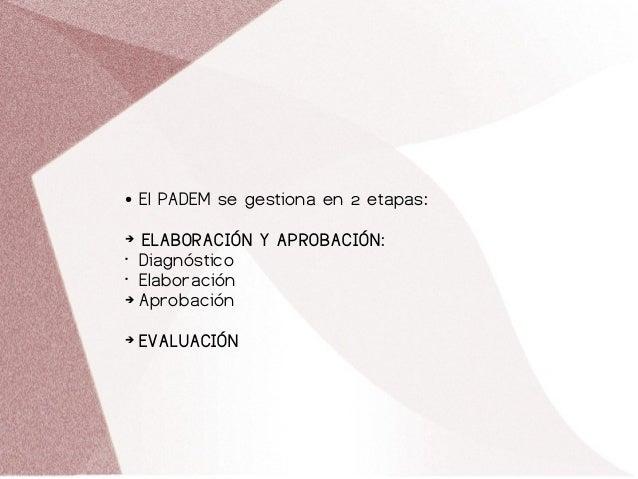 ● El PADEM se gestiona en 2 etapas: ➔ ELABORACIÓN Y APROBACIÓN: • Diagnóstico • Elaboración ➔ Aprobación ➔ EVALUACIÓN