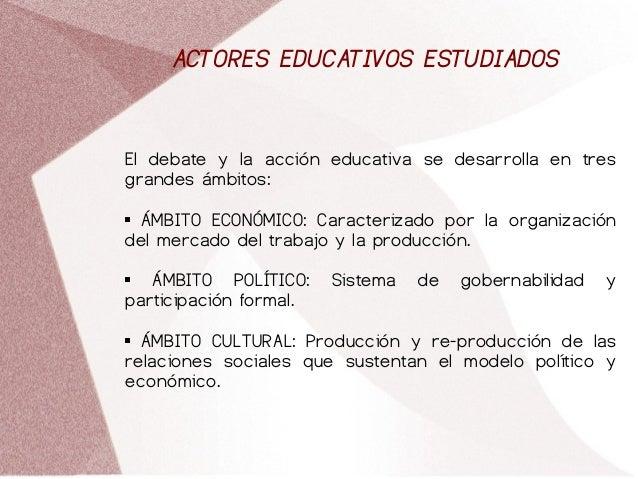 ACTORES EDUCATIVOS ESTUDIADOS El debate y la acción educativa se desarrolla en tres grandes ámbitos:  ÁMBITO ECONÓMICO: C...