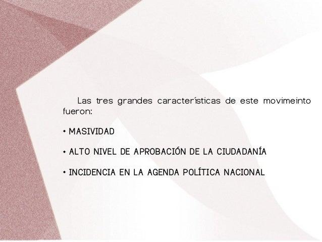 Las tres grandes características de este movimeinto fueron:  MASIVIDAD  ALTO NIVEL DE APROBACIÓN DE LA CIUDADANÍA  INCI...