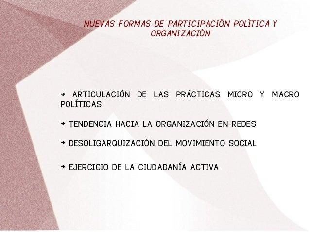 NUEVAS FORMAS DE PARTICIPACIÓN POLÍTICA Y ORGANIZACIÓN ➔ ARTICULACIÓN DE LAS PRÁCTICAS MICRO Y MACRO POLÍTICAS ➔ TENDENCIA...