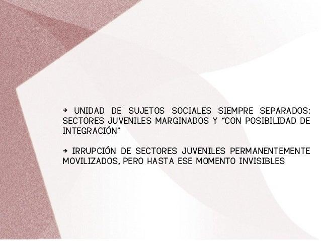 """➔ UNIDAD DE SUJETOS SOCIALES SIEMPRE SEPARADOS: SECTORES JUVENILES MARGINADOS Y """"CON POSIBILIDAD DE INTEGRACIÓN"""" ➔ IRRUPCI..."""