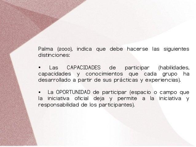 Palma (2000), indica que debe hacerse las siguientes distinciones: ● Las CAPACIDADES de participar (habilidades, capacidad...