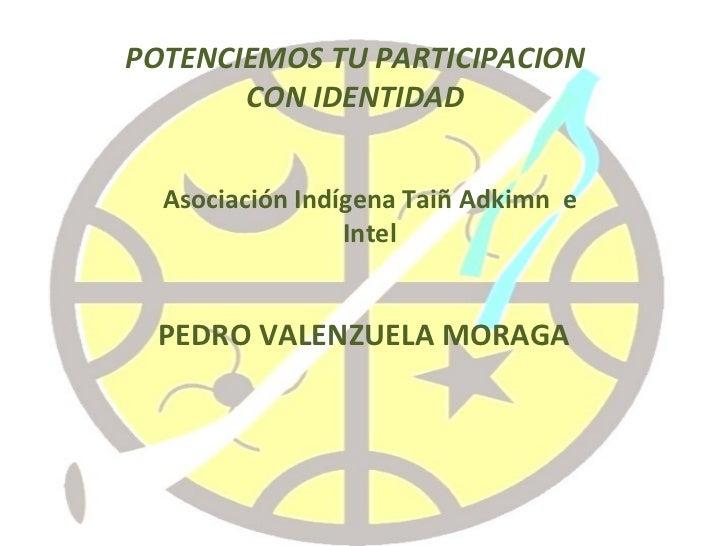 PEDRO VALENZUELA MORAGA POTENCIEMOS TU PARTICIPACION CON IDENTIDAD Asociación Indígena Taiñ Adkimn  e Intel