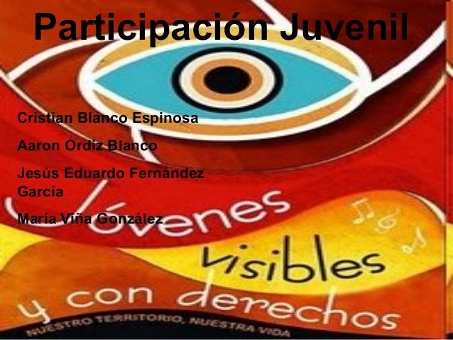 Participación Juvenil Cristian Blanco Espinosa Aaron Ordiz Blanco Jesús Eduardo Fernández García María Viña González