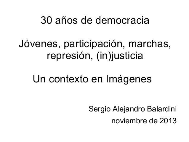 30 años de democracia Jóvenes, participación, marchas, represión, (in)justicia Un contexto en Imágenes Sergio Alejandro Ba...