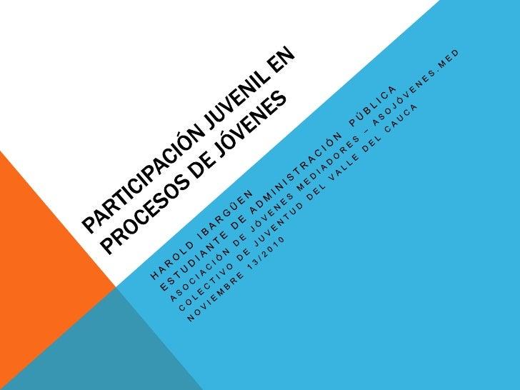 Participación juvenil en procesos de jóvenes<br />Harold ibargüen<br />ESTUDIANTE DE ADMINISTRACIÓN  PÚBLICA<br />ASOCIACI...