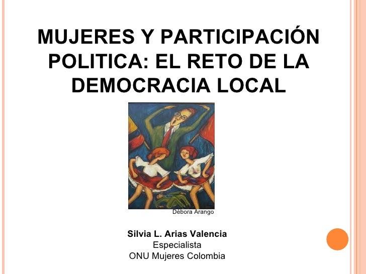 MUJERES Y PARTICIPACIÓN POLITICA: EL RETO DE LA   DEMOCRACIA LOCAL                 Débora Arango       Silvia L. Arias Val...
