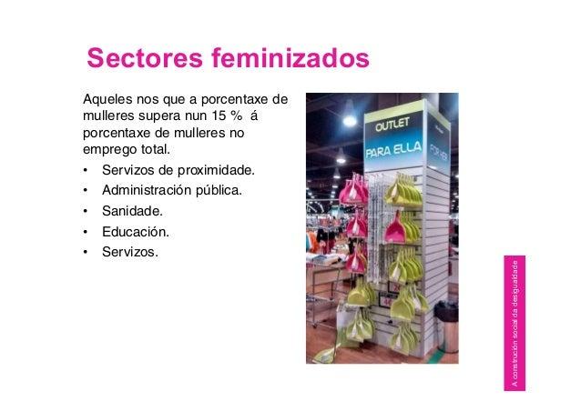Sectores feminizados Aqueles nos que a porcentaxe de mulleres supera nun 15 % á porcentaxe de mulleres no emprego total. •...