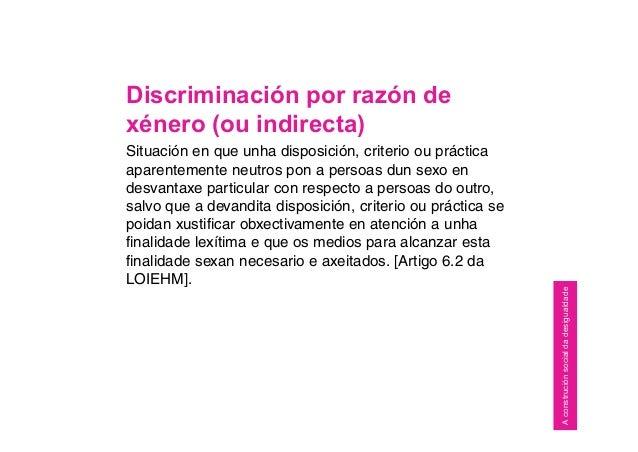 Discriminación por razón de xénero (ou indirecta) Situación en que unha disposición, criterio ou práctica aparentemente ne...