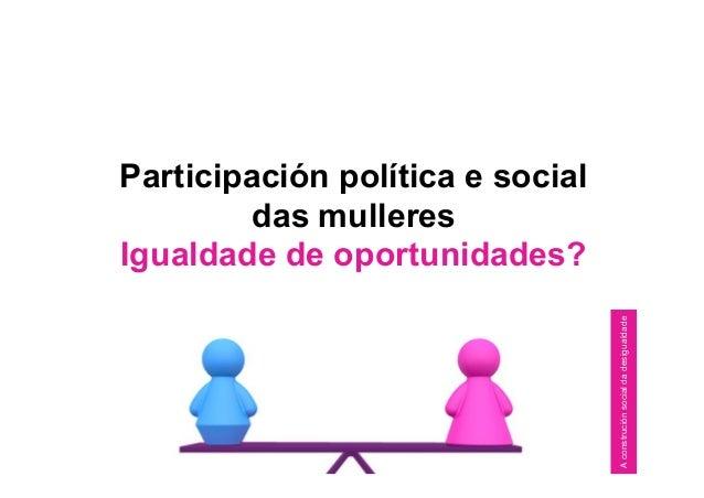 Participación política e social das mulleres Igualdade de oportunidades? Aconstruciónsocialdadesigualdade