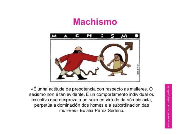 Machismo «É unha actitude de prepotencia con respecto as mulleres. O sexismo non é tan evidente. É un comportamento indivi...