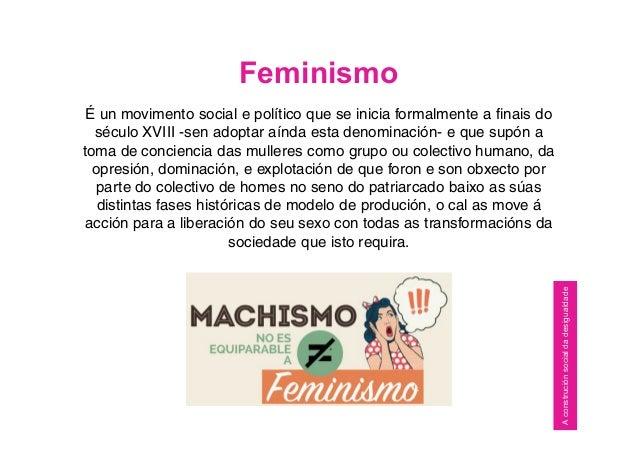 Feminismo É un movimento social e político que se inicia formalmente a finais do século XVIII -sen adoptar aínda esta deno...