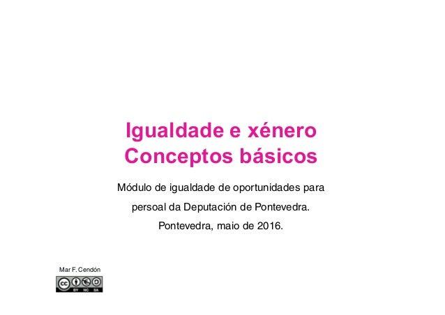 Igualdade e xénero Conceptos básicos Mar F. Cendón Módulo de igualdade de oportunidades para persoal da Deputación de Pont...