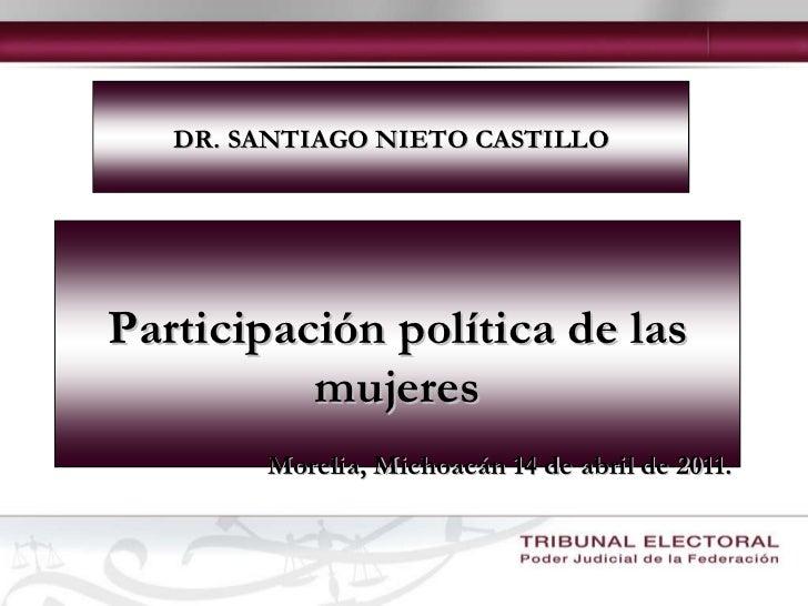 DR. SANTIAGO NIETO CASTILLO Participación política de las mujeres Morelia, Michoacán 14 de abril de 2011.