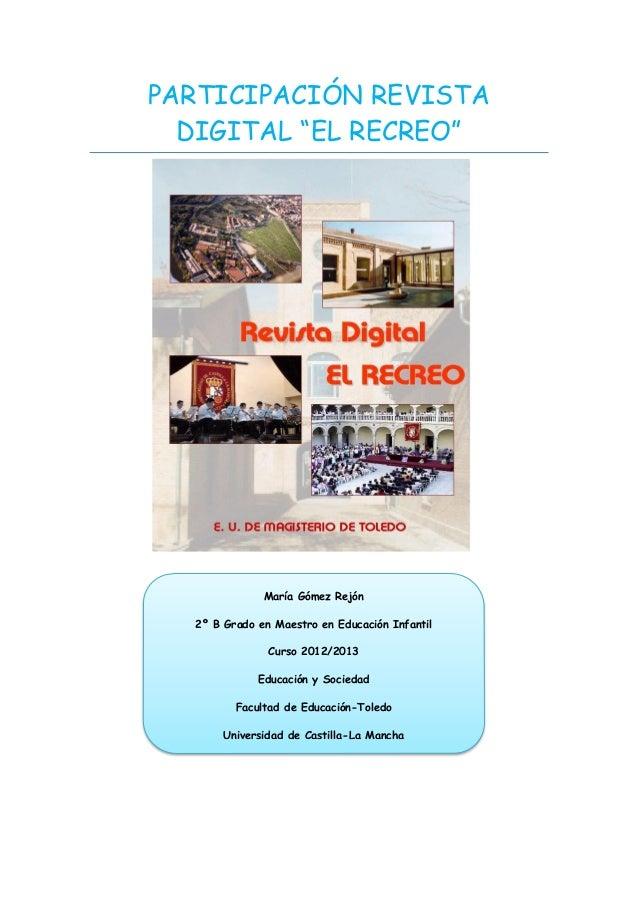 """PARTICIPACIÓN REVISTADIGITAL """"EL RECREO""""María Gómez Rejón2º B Grado en Maestro en Educación InfantilCurso 2012/2013Educaci..."""