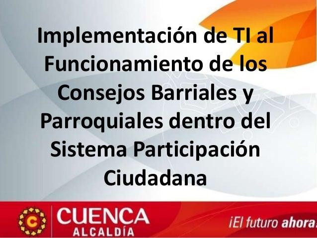 Implementación de TI alFuncionamiento de losConsejos Barriales yParroquiales dentro delSistema ParticipaciónCiudadana