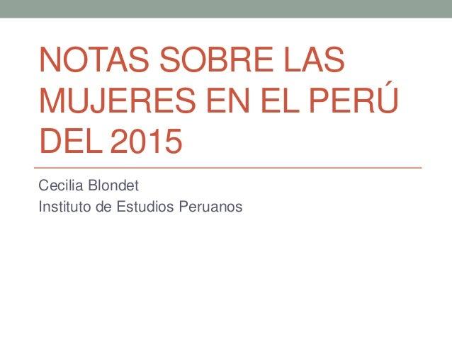 NOTAS SOBRE LAS MUJERES EN EL PERÚ DEL 2015 Cecilia Blondet Instituto de Estudios Peruanos