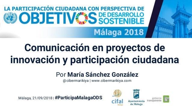 Comunicación en proyectos de innovación y participación ciudadana Málaga, 21/09/2018 | #ParticipaMalagaODS Por María Sánch...