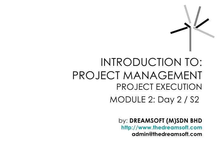 INTRODUCTION TO: PROJECT MANAGEMENT       PROJECT EXECUTION      MODULE 2: Day 2 / S2         by: DREAMSOFT (M)SDN BHD    ...