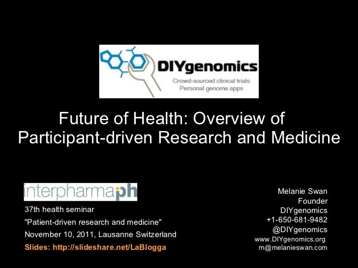 Future of Health: Overview of  Participant-driven Research and Medicine Melanie Swan  Founder DIYgenomics +1-650-681-9482 ...