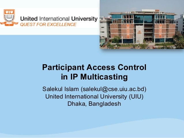 Participant Access Control in IP Multicasting Salekul Islam (salekul@cse.uiu.ac.bd) United International University (UIU) ...