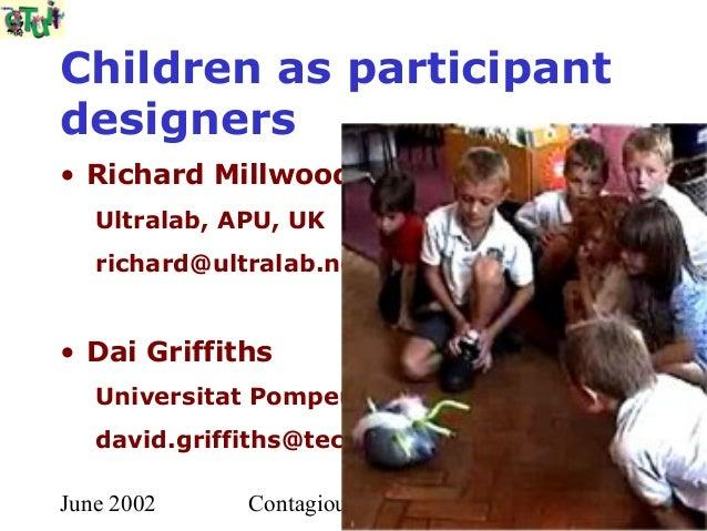 Children as participantdesigners• Richard Millwood   Ultralab, APU, UK   richard@ultralab.net• Dai Griffiths   Universitat...