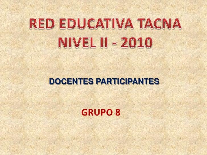 RED EDUCATIVA TACNA<br />NIVEL II - 2010<br />DOCENTES PARTICIPANTES<br />GRUPO 8<br />