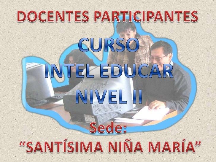 """DOCENTES PARTICIPANTES<br />CURSO <br />INTEL EDUCAR<br />NIVEL II<br />Sede:<br /> """"SANTÍSIMA NIÑA MARÍA""""<br />"""