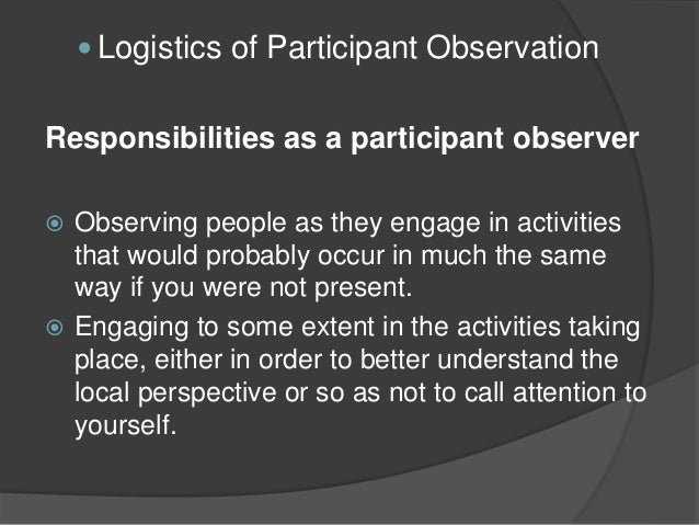 participant observation Participant observation participant observation is a method of research in anthropology which involves extended immersion in a culture and participation in its day-to-day activities.