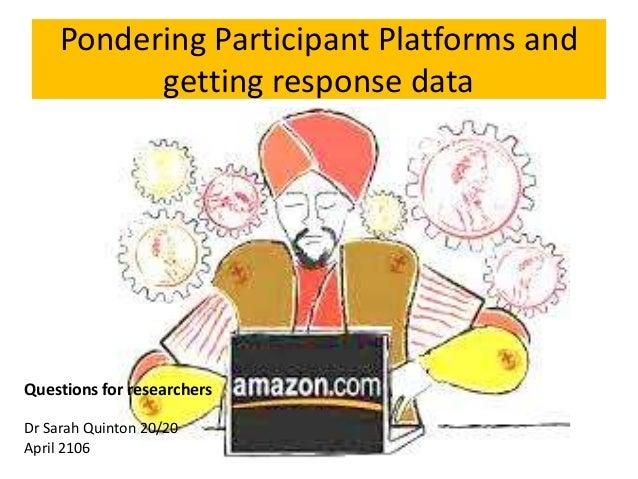 Pondering Participant Platforms and getting response data Questions for researchers Dr Sarah Quinton 20/20 April 2106