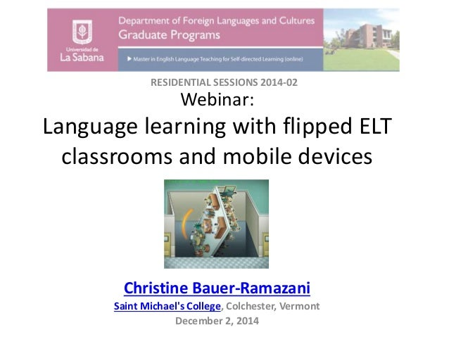 Webinar: Language learning with flipped ELT classrooms and mobile devices Christine Bauer-Ramazani Saint Michael's College...