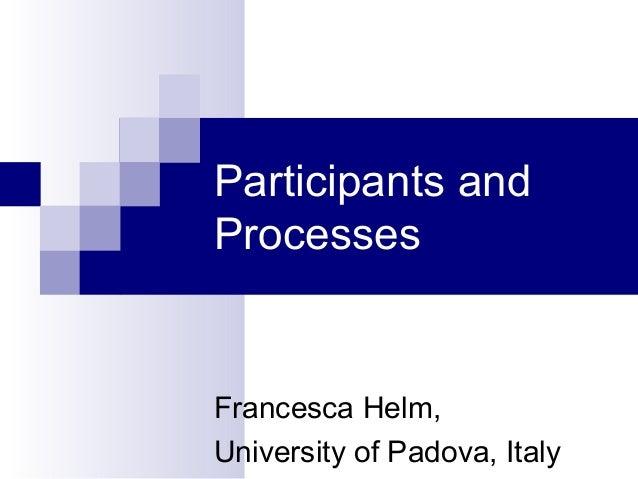 Participants andProcessesFrancesca Helm,University of Padova, Italy