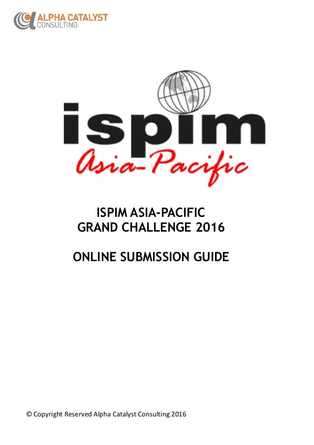 ©CopyrightReservedAlphaCatalystConsulting2016 ISPIM ASIA-PACIFIC GRAND CHALLENGE 2016 ONLINE SUBMISSION GUIDE