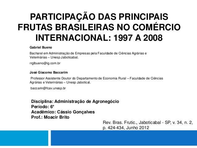 PARTICIPAÇÃO DAS PRINCIPAIS  FRUTAS BRASILEIRAS NO COMÉRCIO  INTERNACIONAL: 1997 A 2008  Gabriel Bueno  Bacharel em Admini...