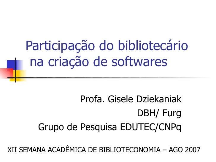 Participação do bibliotecário   na criação de softwares  Profa. Gisele Dziekaniak DBH/ Furg Grupo de Pesquisa EDUTEC/CNPq ...