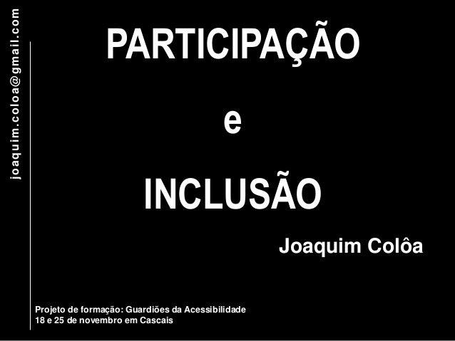 PARTICIPAÇÃO  e  INCLUSÃO  Projeto de formação: Guardiões da Acessibilidade  18 e 25 de novembro em Cascais  joaquim.coloa...