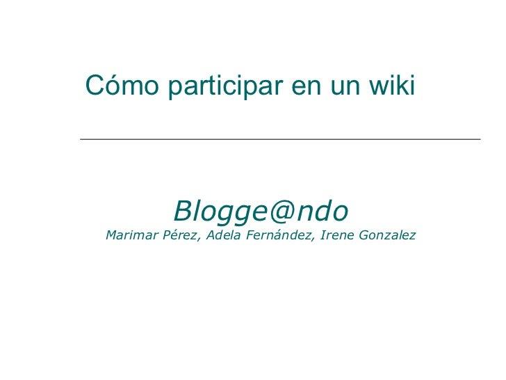 Cómo participar en un wiki [email_address] Marimar Pérez, Adela Fernández, Irene Gonzalez