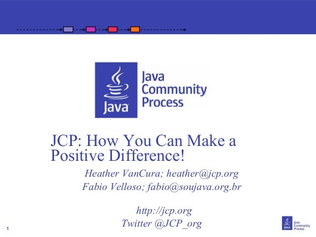 JCP: How You Can Make a    Positive Difference!       Heather VanCura; heather@jcp.org       Fabio Velloso; fabio@soujava....