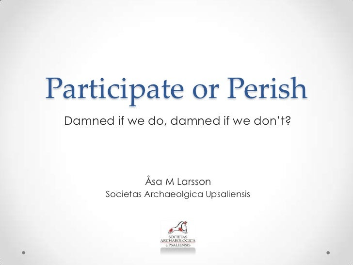 Participate or Perish Damned if we do, damned if we don't?               Åsa M Larsson       Societas Archaeolgica Upsalie...