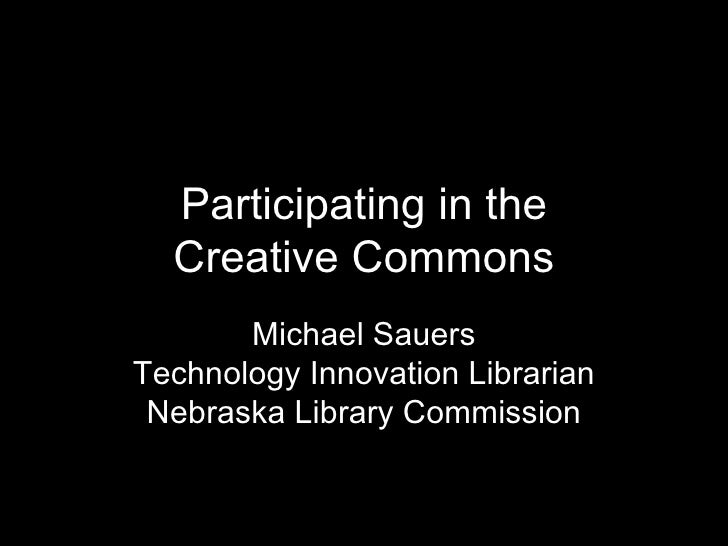 Participating in the Creative Commons Michael Sauers Technology Innovation Librarian Nebraska Library Commission