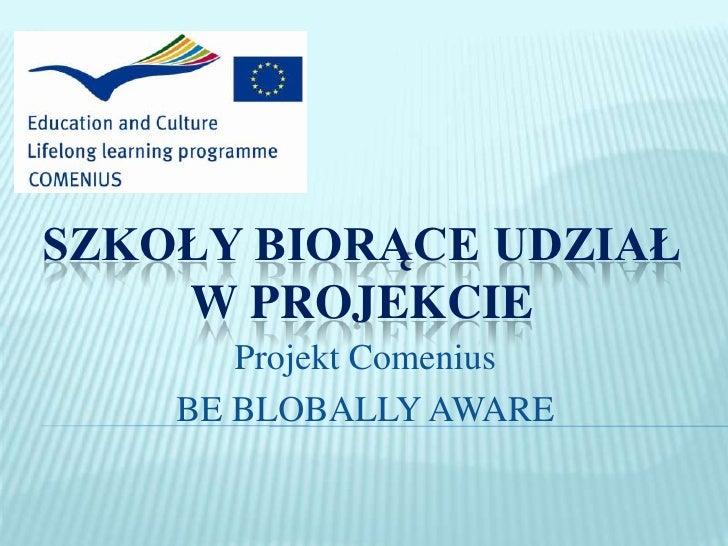 Szkoły biorące udział <br />w projekcie<br />Projekt Comenius <br />BE BLOBALLY AWARE<br />