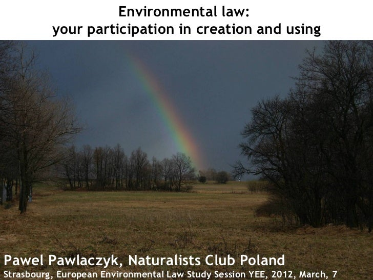 Environmental law:          your participation in creation and usingPawel Pawlaczyk, Naturalists Club PolandStrasbourg, Eu...