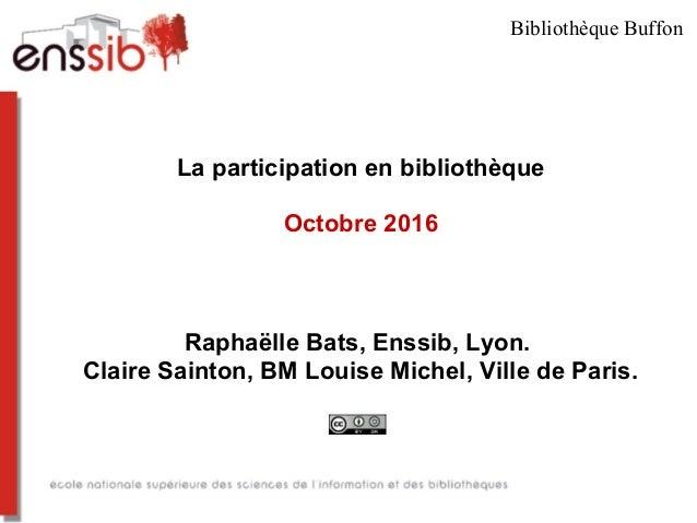 La participation en bibliothèque Octobre 2016 Raphaëlle Bats, Enssib, Lyon. Claire Sainton, BM Louise Michel, Ville de Par...