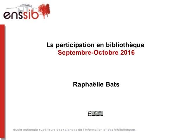 La participation en bibliothèque Septembre-Octobre 2016 Raphaëlle Bats