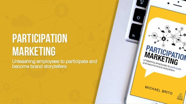 PARTICIPATION MARKETING Unleashing employees to participate and become brand storytellers