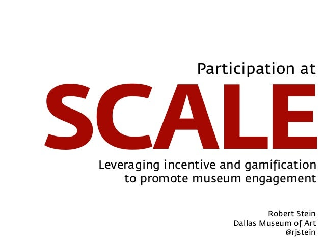 SCALEParticipation atLeveraging incentive and gamificationto promote museum engagementRobert SteinDallas Museum of Art@rjs...