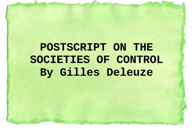 POSTSCRIPT ON THE SOCIETIES OF CONTROL By Gilles Deleuze