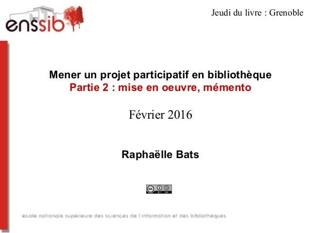 Mener un projet participatif en bibliothèque Partie 2 : mise en oeuvre, mémento Février 2016 Raphaëlle Bats Jeudi du livre...